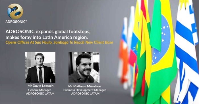 ADROSONIC has made its foray into the Latin America region with its new offices in Sao Paulo (Brazil) and Santiago (Chile)
